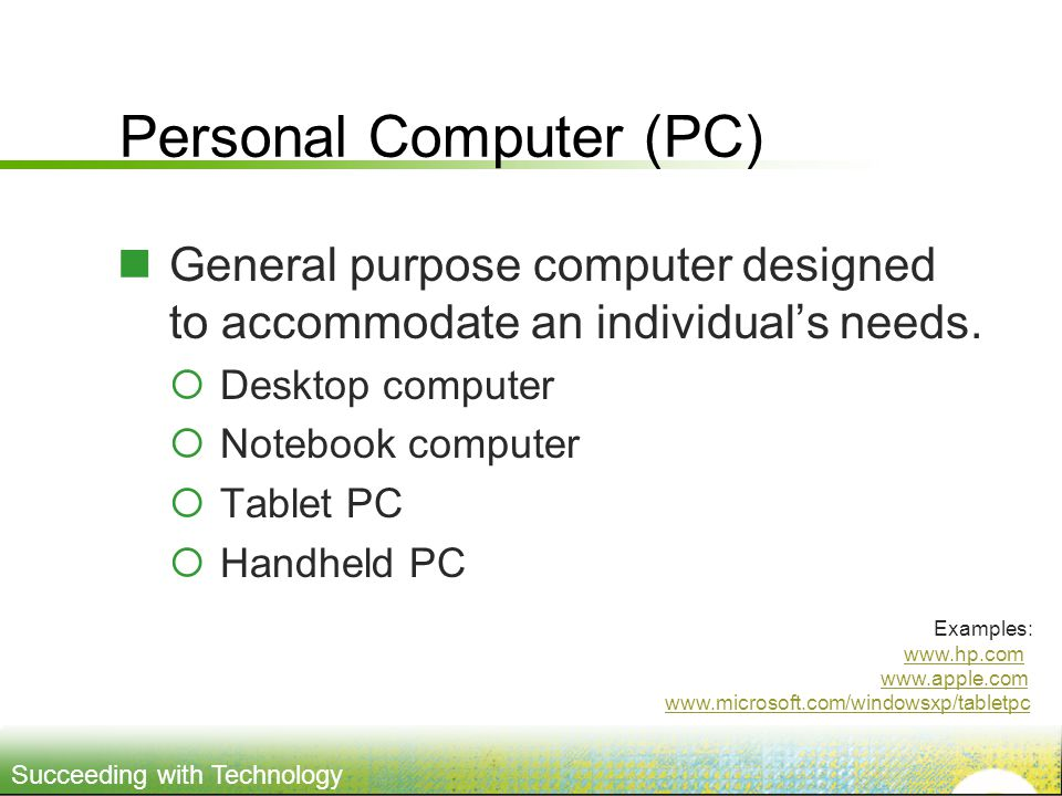 Succeeding with Technology Personal Computer (PC) General purpose computer designed to accommodate an individuals needs.