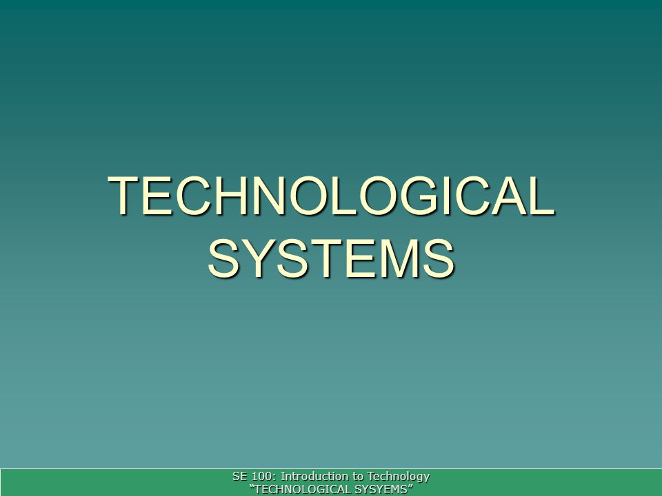 SE 100: Introduction to Technology TECHNOLOGICAL SYSYEMS TECHNOLOGICAL SYSTEMS