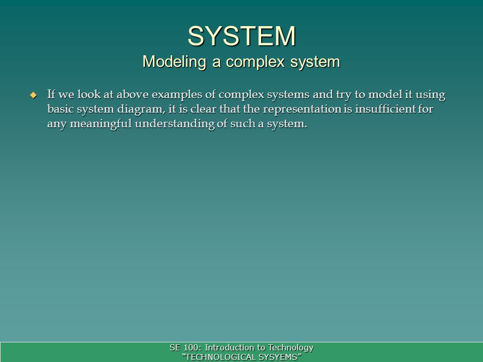 SE 100: Introduction to Technology TECHNOLOGICAL SYSYEMS If we look at above examples of complex systems and try to model it using basic system diagram, it is clear that the representation is insufficient for any meaningful understanding of such a system.