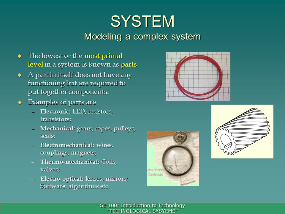 SE 100: Introduction to Technology TECHNOLOGICAL SYSYEMS SYSTEM Modeling a complex system The lowest or the most primal level in a system is known as parts The lowest or the most primal level in a system is known as parts A part in itself does not have any functioning but are required to put together components.