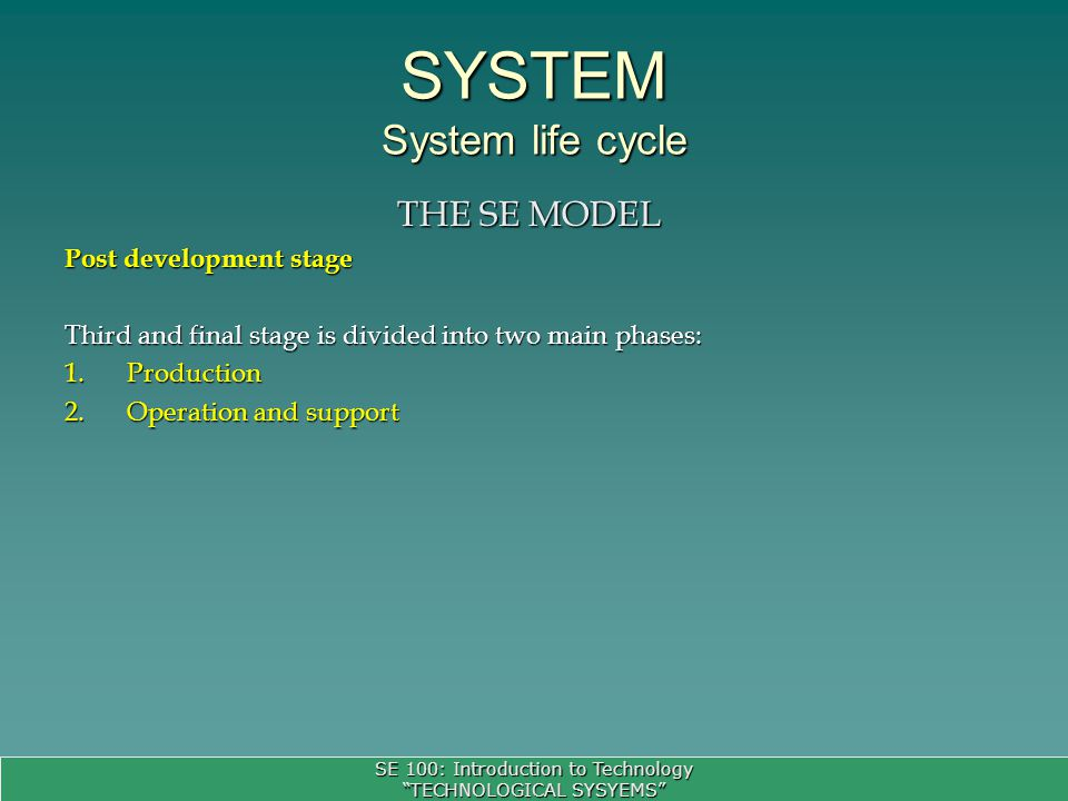 SE 100: Introduction to Technology TECHNOLOGICAL SYSYEMS SYSTEM System life cycle THE SE MODEL Post development stage Third and final stage is divided into two main phases: 1.Production 2.Operation and support