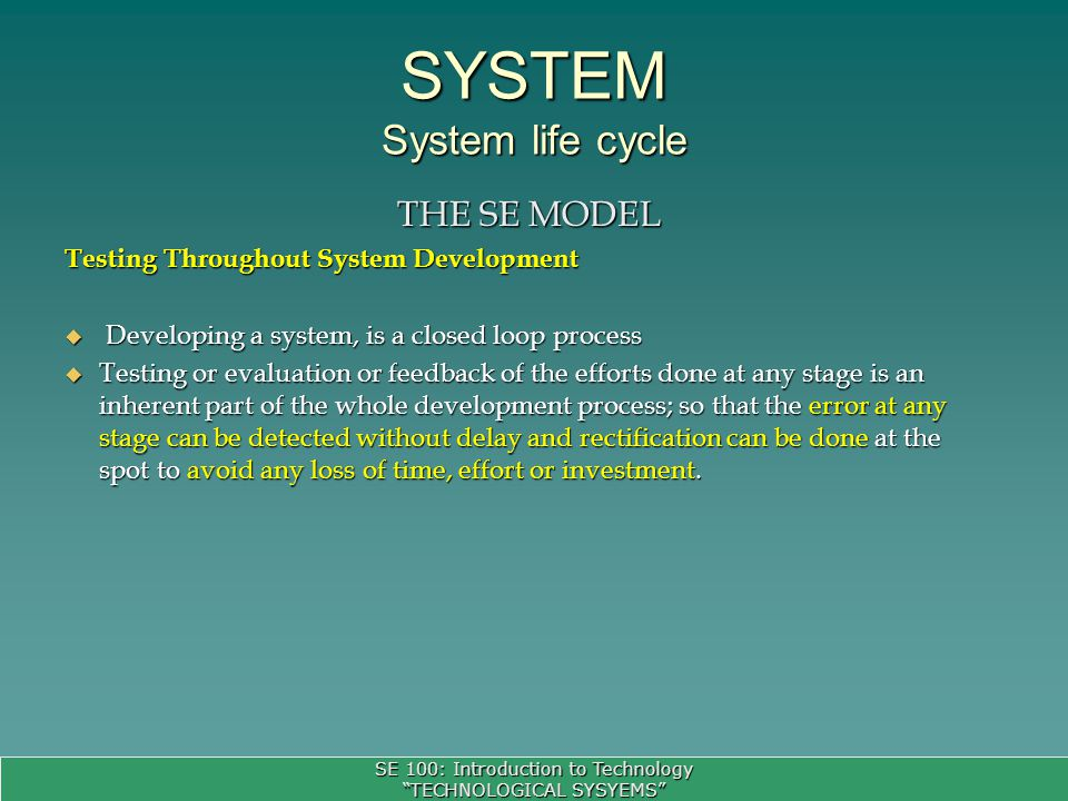 SE 100: Introduction to Technology TECHNOLOGICAL SYSYEMS SYSTEM System life cycle THE SE MODEL Testing Throughout System Development Developing a system, is a closed loop process Developing a system, is a closed loop process Testing or evaluation or feedback of the efforts done at any stage is an inherent part of the whole development process; so that the error at any stage can be detected without delay and rectification can be done at the spot to avoid any loss of time, effort or investment.