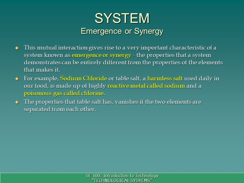 SE 100: Introduction to Technology TECHNOLOGICAL SYSYEMS This mutual interaction gives rise to a very important characteristic of a system known as emergence or synergy - the properties that a system demonstrates can be entirely different from the properties of the elements that makes it.