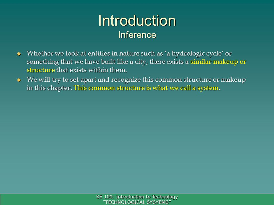 SE 100: Introduction to Technology TECHNOLOGICAL SYSYEMS To model a complex system, first of all, we need to understand: To model a complex system, first of all, we need to understand: –Scope of a system: Scope defines the boundaries of a system.