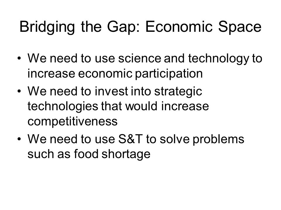 Bridging the Gap: Economic Space We need to use science and technology to increase economic participation We need to invest into strategic technologies that would increase competitiveness We need to use S&T to solve problems such as food shortage
