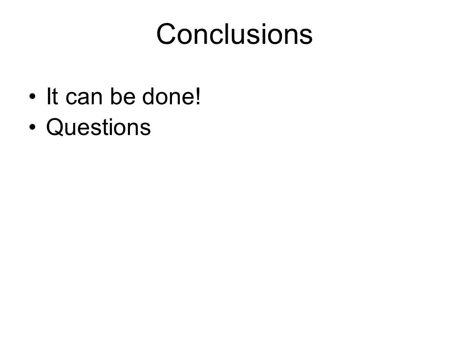 Conclusions It can be done! Questions