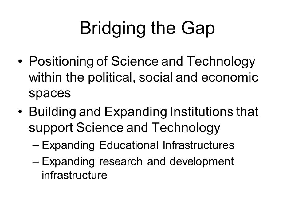 Bridging the Gap Positioning of Science and Technology within the political, social and economic spaces Building and Expanding Institutions that support Science and Technology –Expanding Educational Infrastructures –Expanding research and development infrastructure