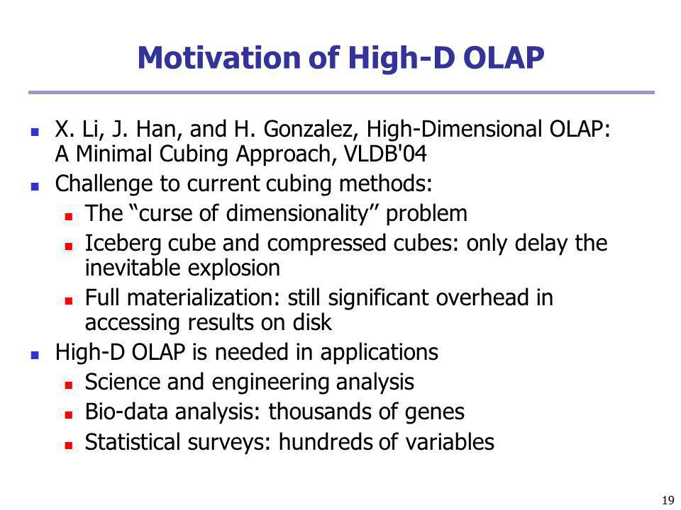 19 Motivation of High-D OLAP X. Li, J. Han, and H. Gonzalez, High-Dimensional OLAP: A Minimal Cubing Approach, VLDB'04 Challenge to current cubing met