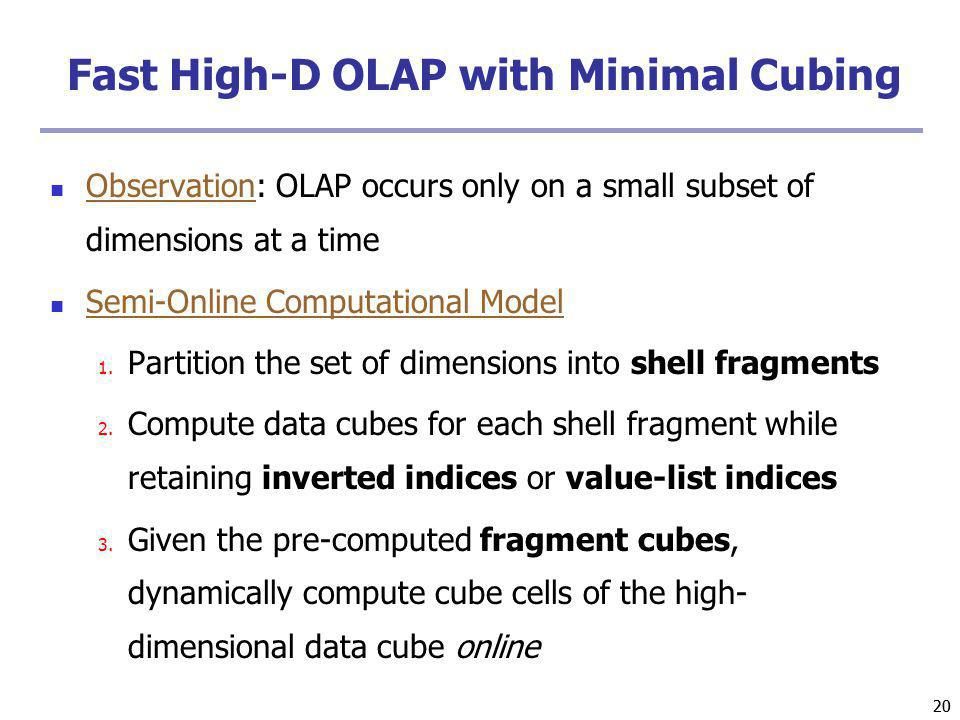 20 Fast High-D OLAP with Minimal Cubing Observation: OLAP occurs only on a small subset of dimensions at a time Semi-Online Computational Model 1. Par