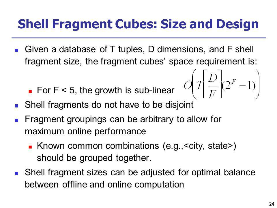 24 Shell Fragment Cubes: Size and Design Given a database of T tuples, D dimensions, and F shell fragment size, the fragment cubes space requirement i