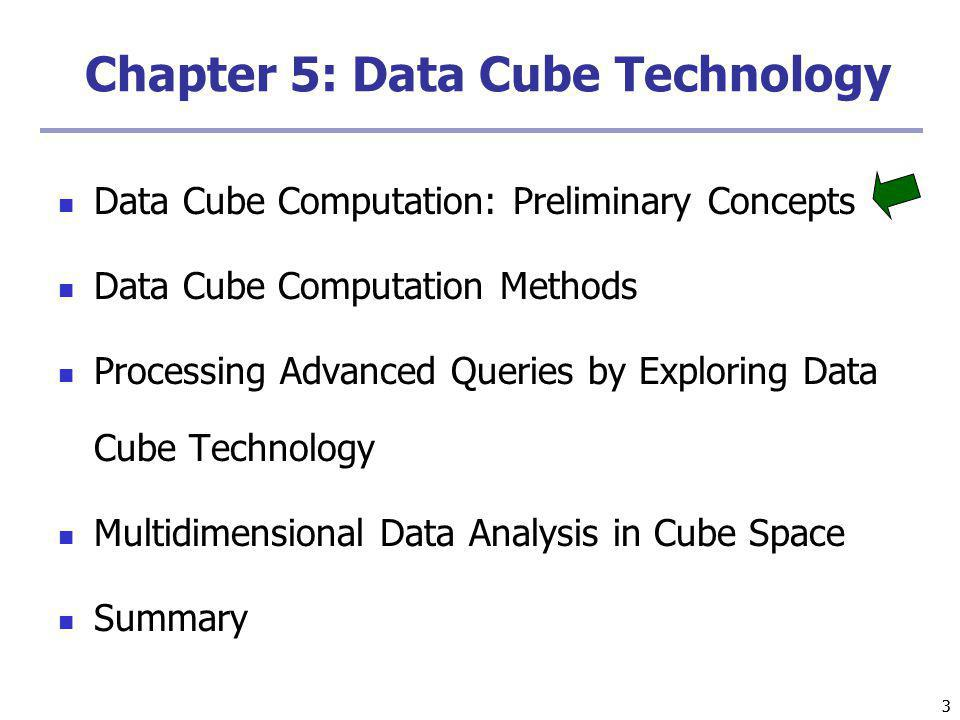 33 Chapter 5: Data Cube Technology Data Cube Computation: Preliminary Concepts Data Cube Computation Methods Processing Advanced Queries by Exploring