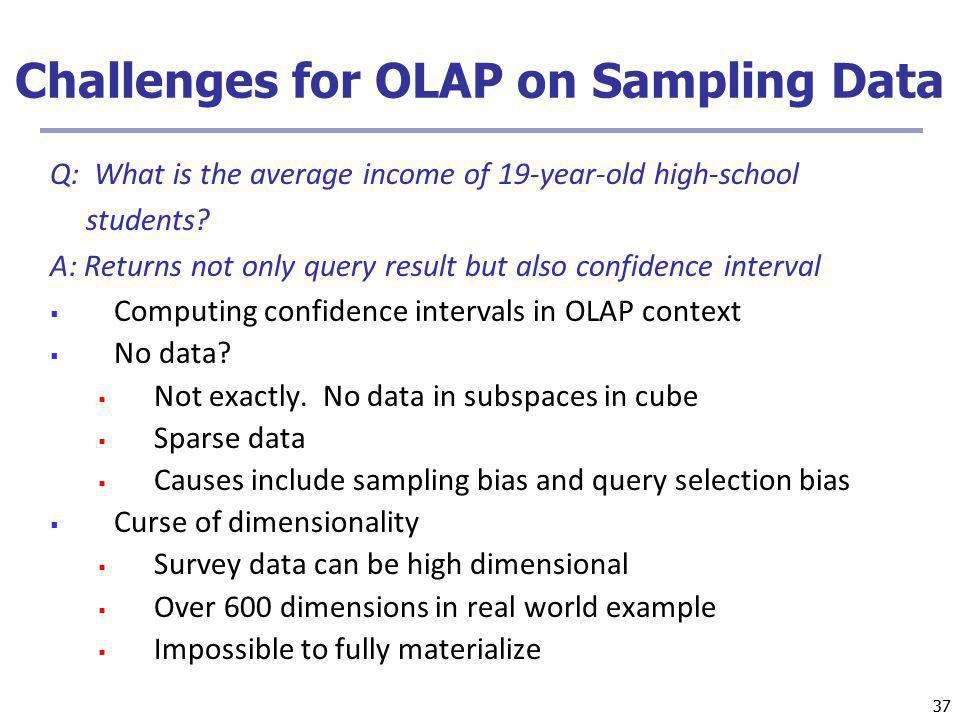 37 Challenges for OLAP on Sampling Data Q: What is the average income of 19-year-old high-school students? A: Returns not only query result but also c