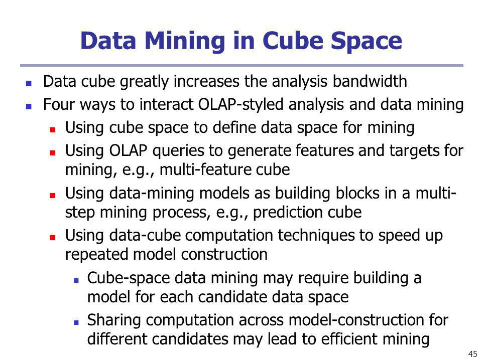 45 Data Mining in Cube Space Data cube greatly increases the analysis bandwidth Four ways to interact OLAP-styled analysis and data mining Using cube