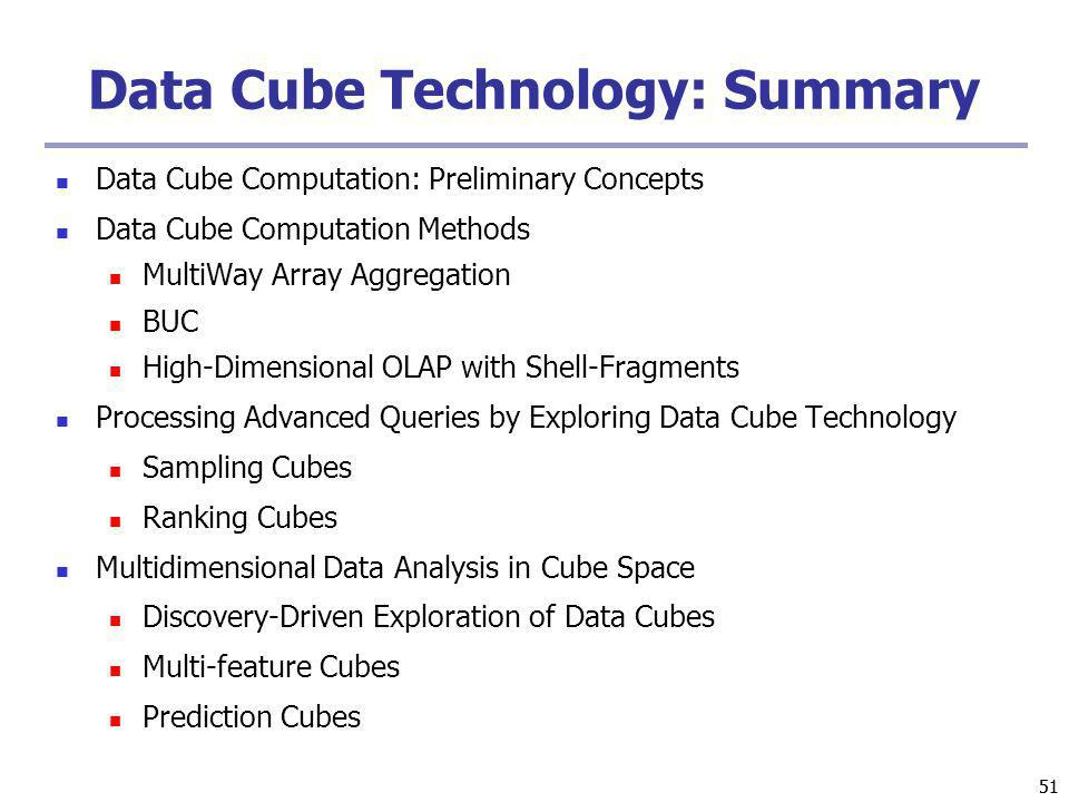 51 Data Cube Technology: Summary Data Cube Computation: Preliminary Concepts Data Cube Computation Methods MultiWay Array Aggregation BUC High-Dimensi