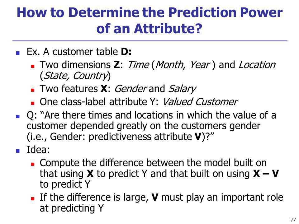 77 How to Determine the Prediction Power of an Attribute? Ex. A customer table D: Two dimensions Z: Time (Month, Year ) and Location (State, Country)