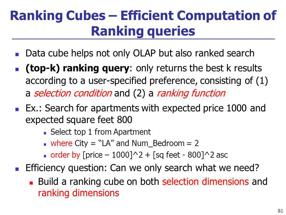81 Ranking Cubes – Efficient Computation of Ranking queries Data cube helps not only OLAP but also ranked search (top-k) ranking query: only returns t