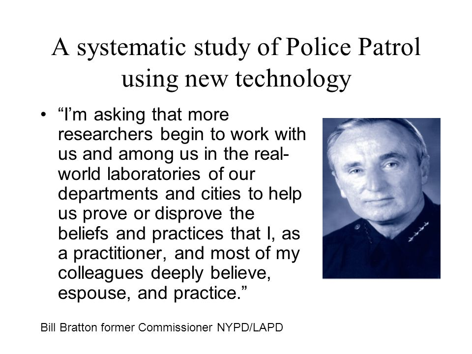 A systematic study of Police Patrol using new technology Im asking that more researchers begin to work with us and among us in the real- world laboratories of our departments and cities to help us prove or disprove the beliefs and practices that I, as a practitioner, and most of my colleagues deeply believe, espouse, and practice.