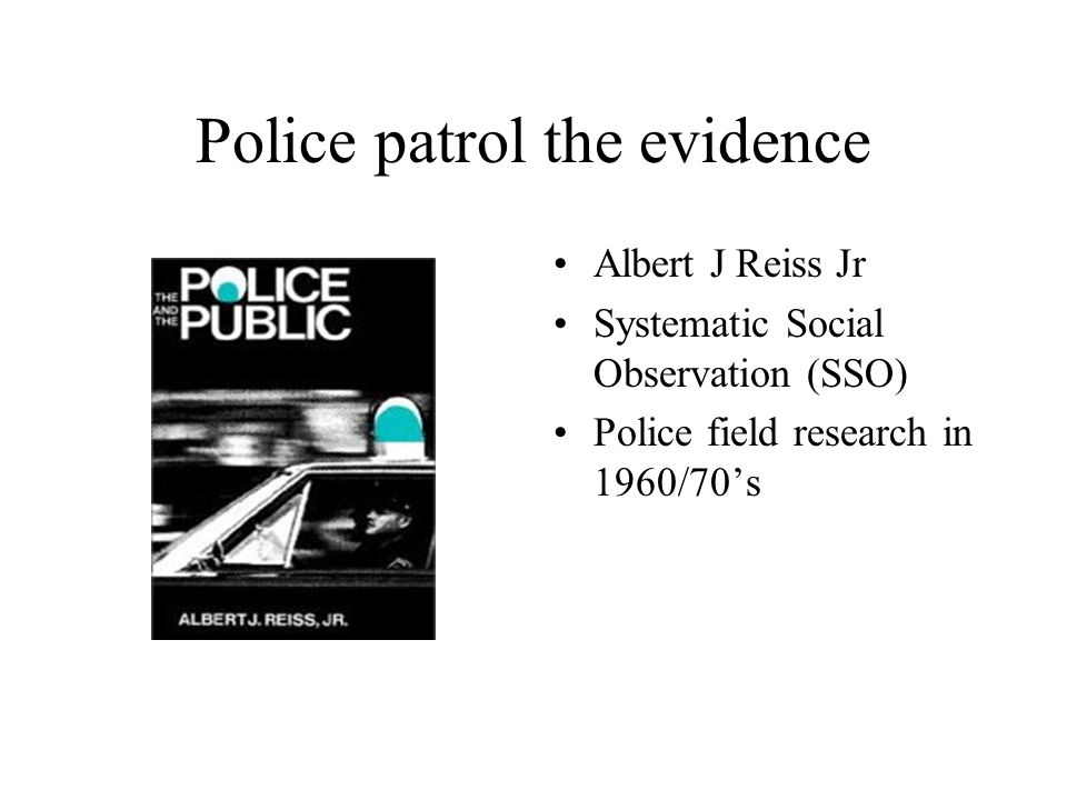 Police patrol the evidence Albert J Reiss Jr Systematic Social Observation (SSO) Police field research in 1960/70s
