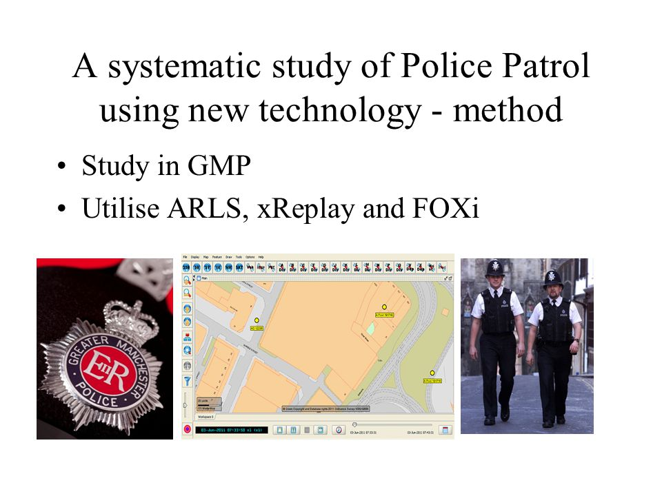 A systematic study of Police Patrol using new technology - method Where – Set of Police beats/Priority neighbourhoods –Volume of crime –Calls for service –Sociodemographic data When –Specific tours of duty What specific tasked or directed patrol Who Police officers and PCSOs on patrol.