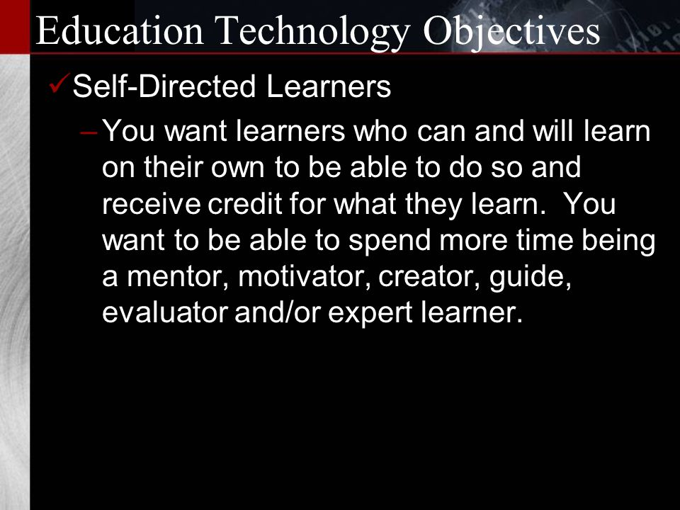 Education Technology Objectives Diagnostic Model of Education –You want to use brain research, assessment, real time feedback and (if it becomes commonly available) physical indication of learning activity in the brain to know if a learner is in fact learning and responds accordingly.