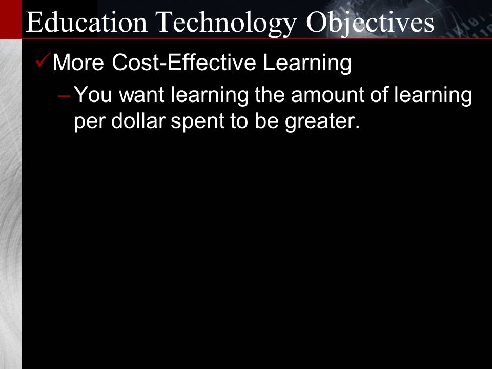 Education Technology Objectives Collaborative Learning –You want your learners to work in collaborative teams and networks that are not bound by the walls and grounds of your location.