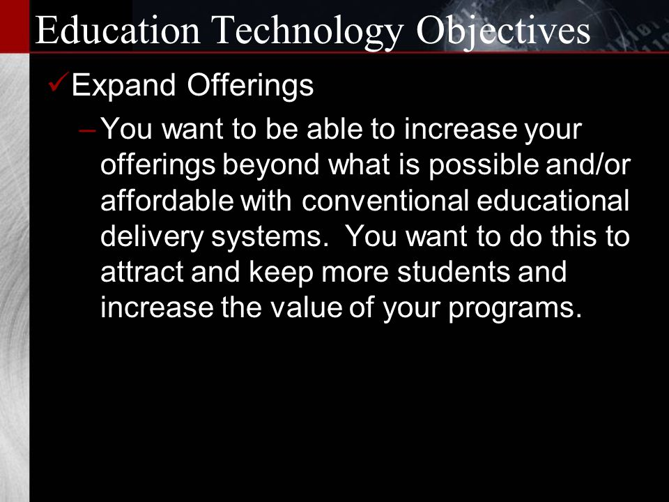 Education Technology Objectives Reach New Markets –You want to export your unique and high quality programs into areas beyond the magic 30-minute, 30-mile barrier.