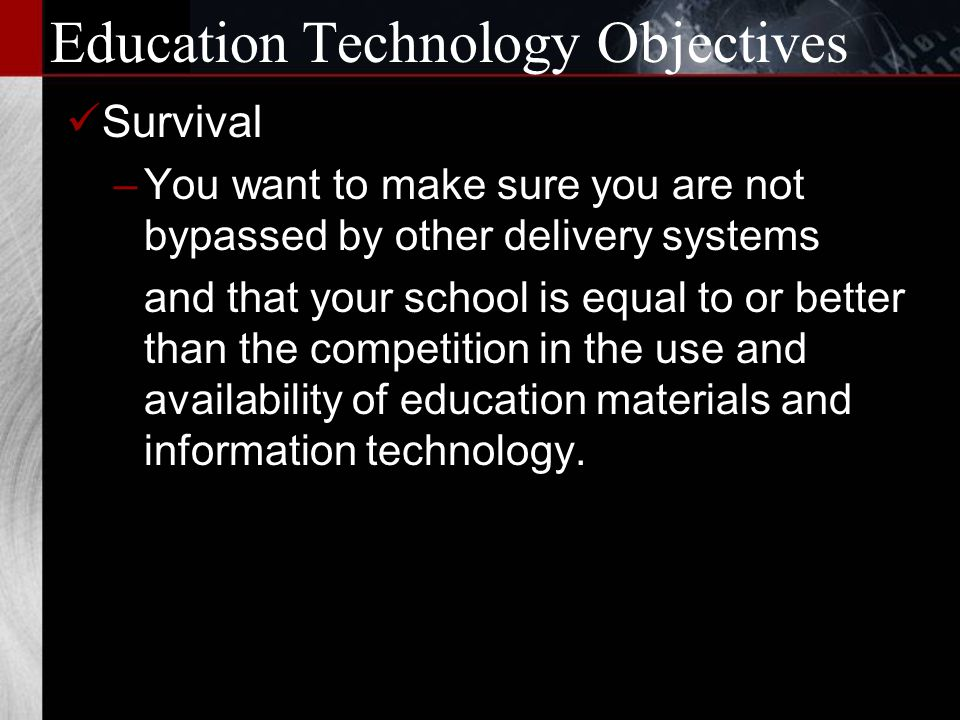 Education Technology Objectives Expand Offerings –You want to be able to increase your offerings beyond what is possible and/or affordable with conventional educational delivery systems.