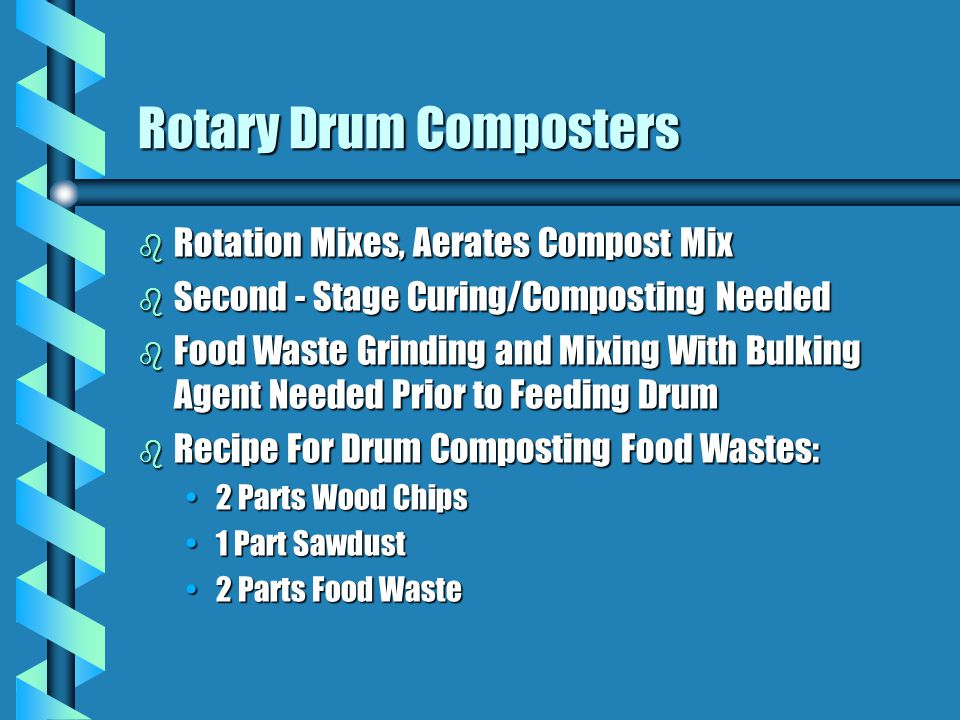 Rotary Drum Composters b Rotation Mixes, Aerates Compost Mix b Second - Stage Curing/Composting Needed b Food Waste Grinding and Mixing With Bulking Agent Needed Prior to Feeding Drum b Recipe For Drum Composting Food Wastes: 2 Parts Wood Chips2 Parts Wood Chips 1 Part Sawdust1 Part Sawdust 2 Parts Food Waste2 Parts Food Waste