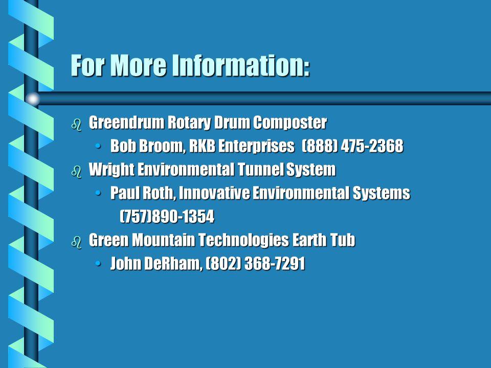 For More Information: b Greendrum Rotary Drum Composter Bob Broom, RKB Enterprises (888) 475-2368Bob Broom, RKB Enterprises (888) 475-2368 b Wright Environmental Tunnel System Paul Roth, Innovative Environmental SystemsPaul Roth, Innovative Environmental Systems(757)890-1354 b Green Mountain Technologies Earth Tub John DeRham, (802) 368-7291John DeRham, (802) 368-7291