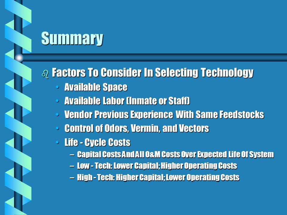 Summary b Factors To Consider In Selecting Technology Available SpaceAvailable Space Available Labor (Inmate or Staff)Available Labor (Inmate or Staff) Vendor Previous Experience With Same FeedstocksVendor Previous Experience With Same Feedstocks Control of Odors, Vermin, and VectorsControl of Odors, Vermin, and Vectors Life - Cycle CostsLife - Cycle Costs –Capital Costs And All O&M Costs Over Expected Life Of System –Low - Tech: Lower Capital; Higher Operating Costs –High - Tech: Higher Capital; Lower Operating Costs