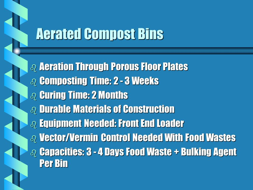 b Aeration Through Porous Floor Plates b Composting Time: 2 - 3 Weeks b Curing Time: 2 Months b Durable Materials of Construction b Equipment Needed: Front End Loader b Vector/Vermin Control Needed With Food Wastes b Capacities: 3 - 4 Days Food Waste + Bulking Agent Per Bin