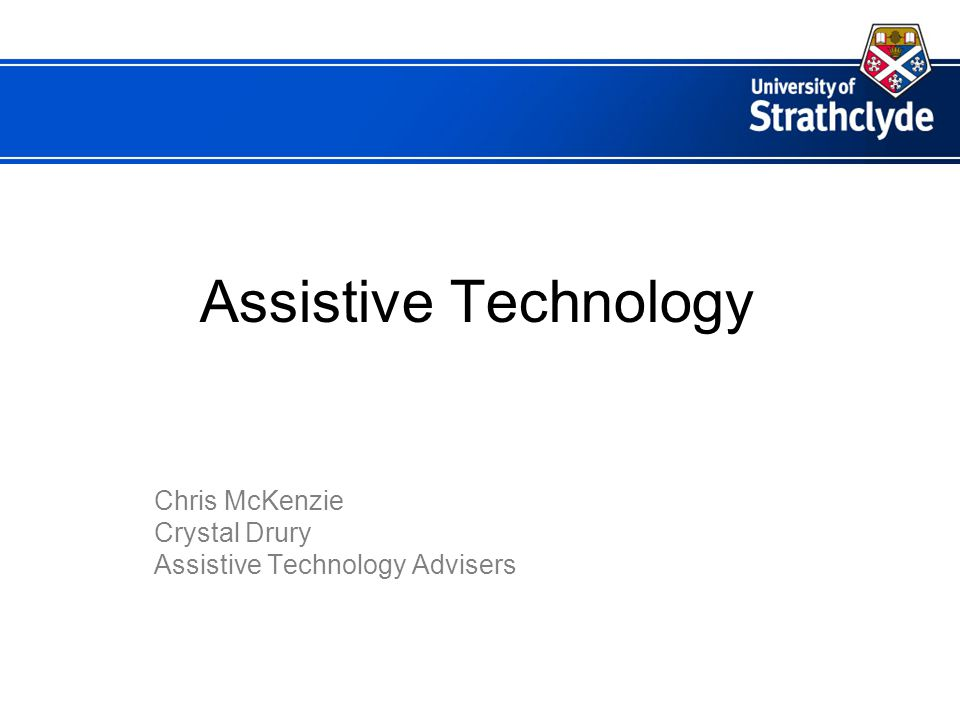 Assistive Technology Chris McKenzie Crystal Drury Assistive Technology Advisers