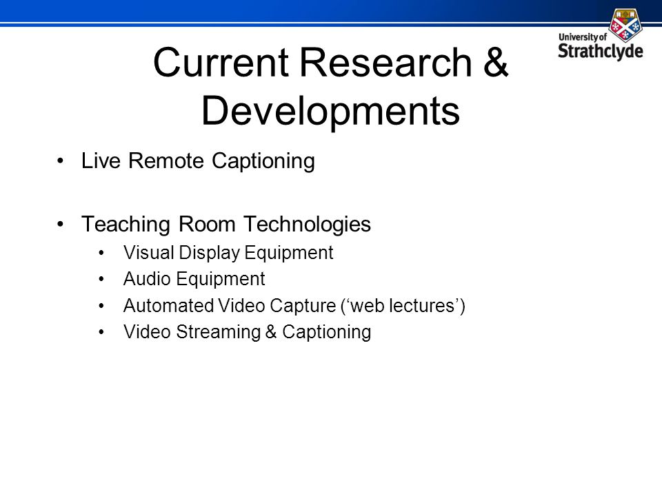 Current Research & Developments Live Remote Captioning Teaching Room Technologies Visual Display Equipment Audio Equipment Automated Video Capture (web lectures) Video Streaming & Captioning