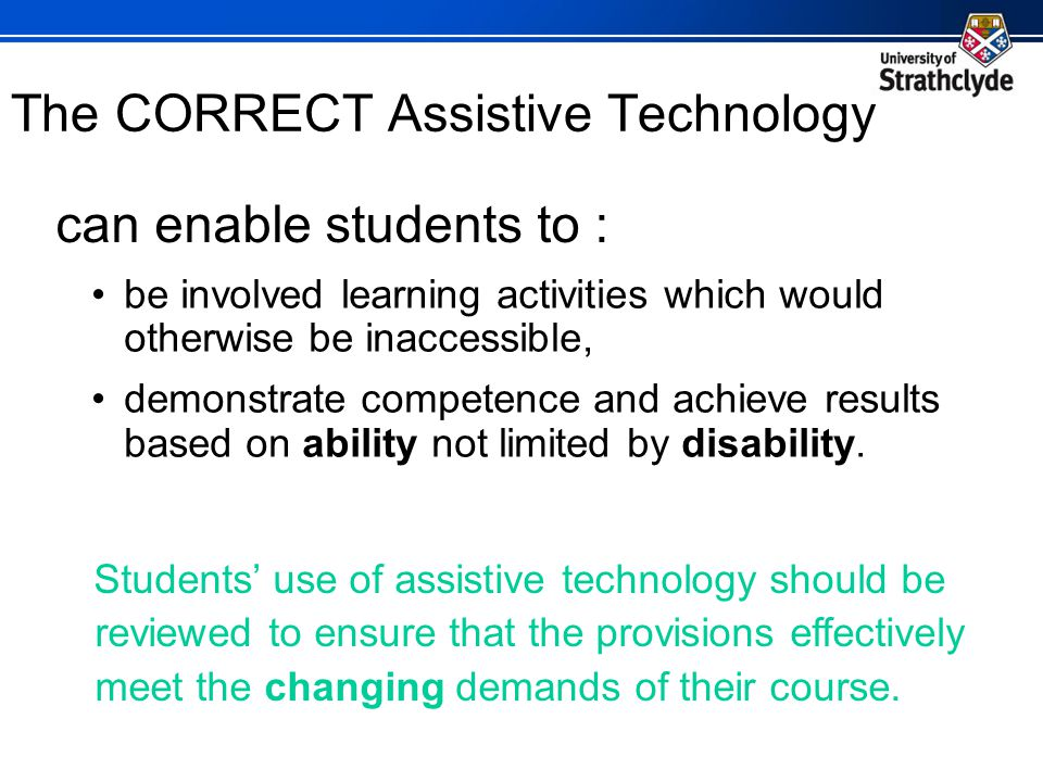 The CORRECT Assistive Technology be involved learning activities which would otherwise be inaccessible, demonstrate competence and achieve results based on ability not limited by disability.