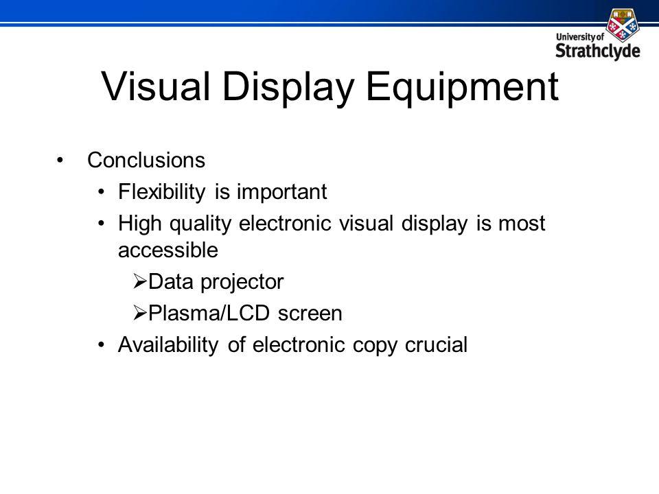Visual Display Equipment Conclusions Flexibility is important High quality electronic visual display is most accessible Data projector Plasma/LCD screen Availability of electronic copy crucial