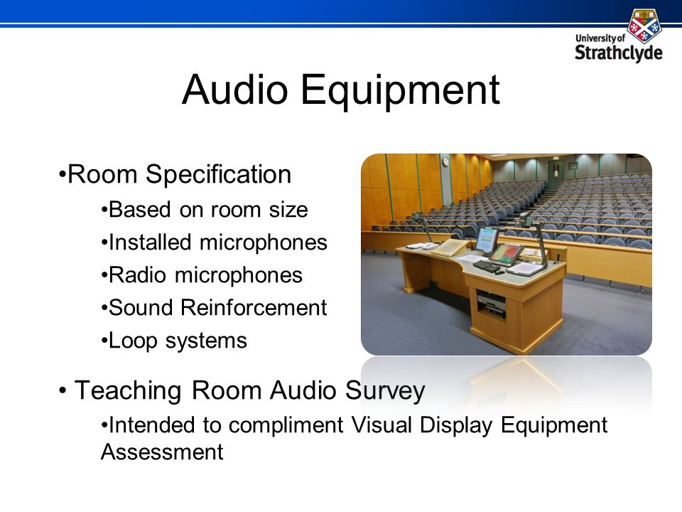 Audio Equipment Room Specification Based on room size Installed microphones Radio microphones Sound Reinforcement Loop systems Teaching Room Audio Survey Intended to compliment Visual Display Equipment Assessment