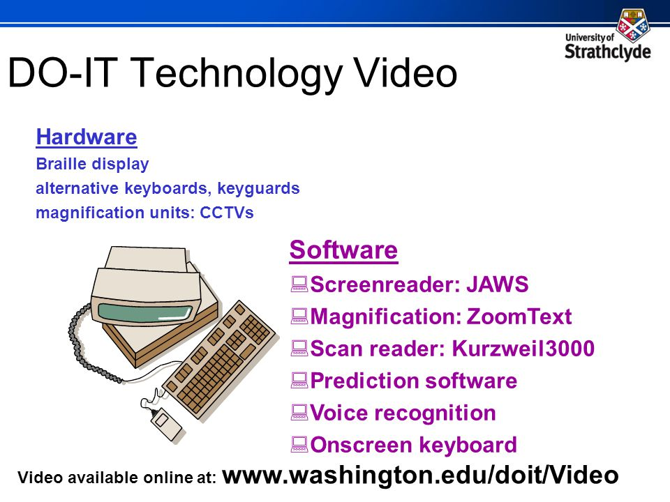 DO-IT Technology Video Hardware Braille display alternative keyboards, keyguards magnification units: CCTVs Software Screenreader: JAWS Magnification: ZoomText Scan reader: Kurzweil3000 Prediction software Voice recognition Onscreen keyboard Video available online at: www.washington.edu/doit/Video