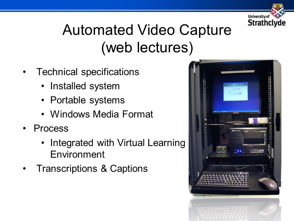Automated Video Capture (web lectures) Technical specifications Installed system Portable systems Windows Media Format Process Integrated with Virtual
