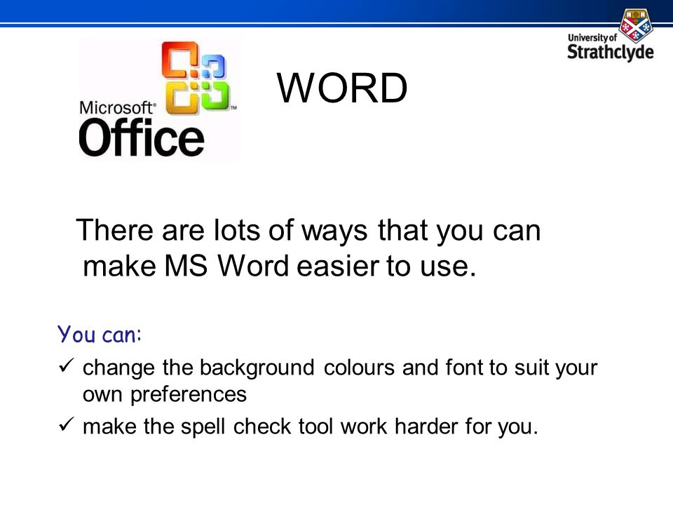 WORD There are lots of ways that you can make MS Word easier to use.