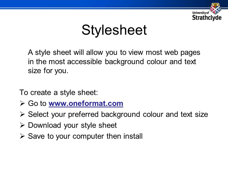 Stylesheet A style sheet will allow you to view most web pages in the most accessible background colour and text size for you. To create a style sheet