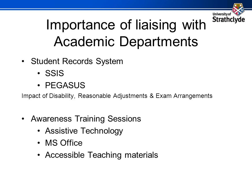 Importance of liaising with Academic Departments Student Records System SSIS PEGASUS Impact of Disability, Reasonable Adjustments & Exam Arrangements Awareness Training Sessions Assistive Technology MS Office Accessible Teaching materials
