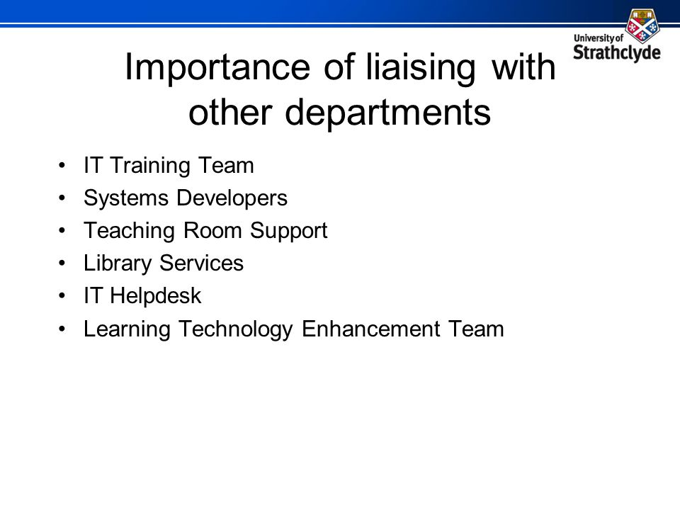 Importance of liaising with other departments IT Training Team Systems Developers Teaching Room Support Library Services IT Helpdesk Learning Technolo