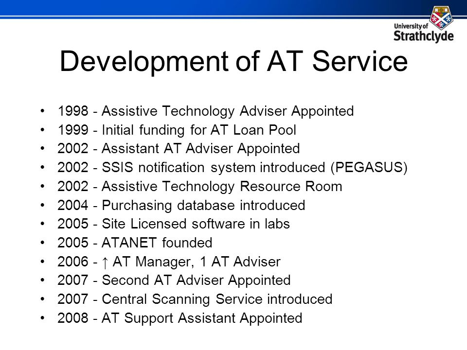 Development of AT Service 1998 - Assistive Technology Adviser Appointed 1999 - Initial funding for AT Loan Pool 2002 - Assistant AT Adviser Appointed 2002 - SSIS notification system introduced (PEGASUS) 2002 - Assistive Technology Resource Room 2004 - Purchasing database introduced 2005 - Site Licensed software in labs 2005 - ATANET founded 2006 - AT Manager, 1 AT Adviser 2007 - Second AT Adviser Appointed 2007 - Central Scanning Service introduced 2008 - AT Support Assistant Appointed