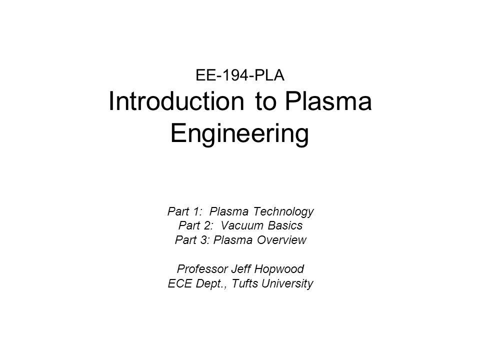 EE-194-PLA Introduction to Plasma Engineering Part 1: Plasma Technology Part 2: Vacuum Basics Part 3: Plasma Overview Professor Jeff Hopwood ECE Dept.