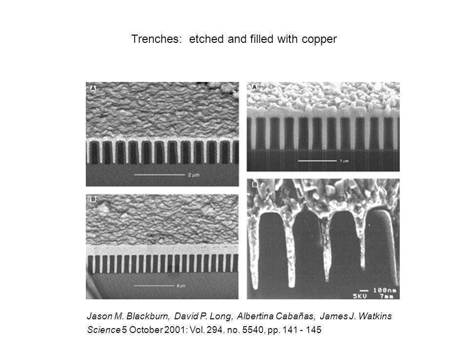 Jason M. Blackburn, David P. Long, Albertina Cabañas, James J. Watkins Science 5 October 2001: Vol. 294. no. 5540, pp. 141 - 145 Trenches: etched and