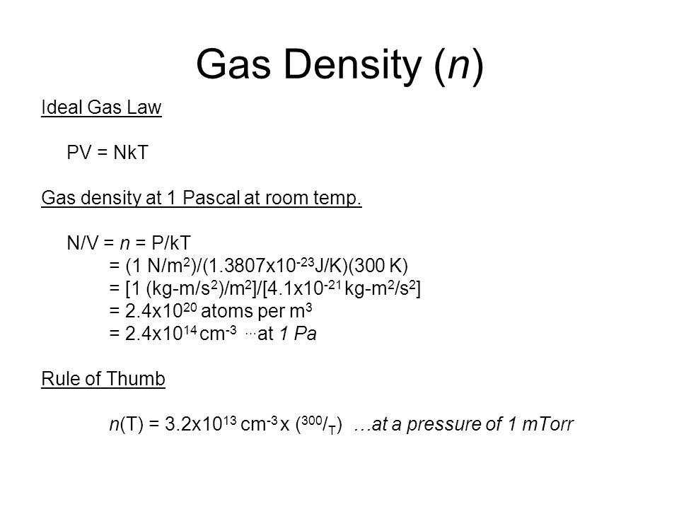 Gas Density (n) Ideal Gas Law PV = NkT Gas density at 1 Pascal at room temp. N/V = n = P/kT = (1 N/m 2 )/(1.3807x10 -23 J/K)(300 K) = [1 (kg-m/s 2 )/m