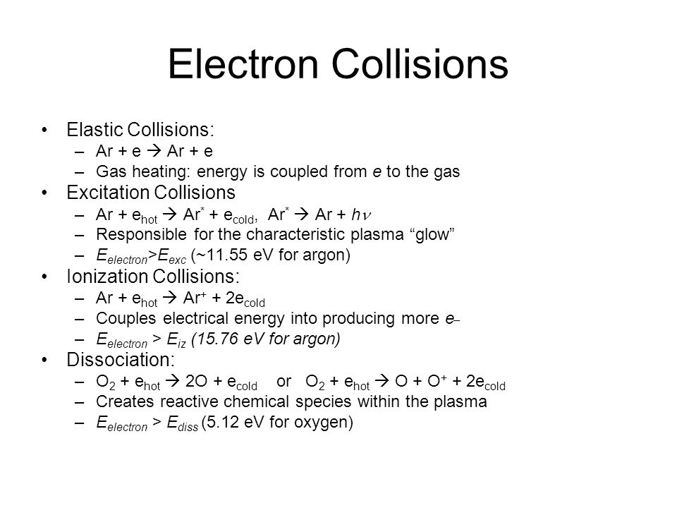 Electron Collisions Elastic Collisions: –Ar + e Ar + e –Gas heating: energy is coupled from e to the gas Excitation Collisions –Ar + e hot Ar * + e co