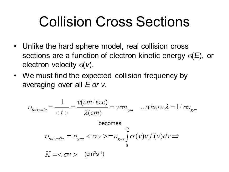 Collision Cross Sections Unlike the hard sphere model, real collision cross sections are a function of electron kinetic energy (E), or electron veloci