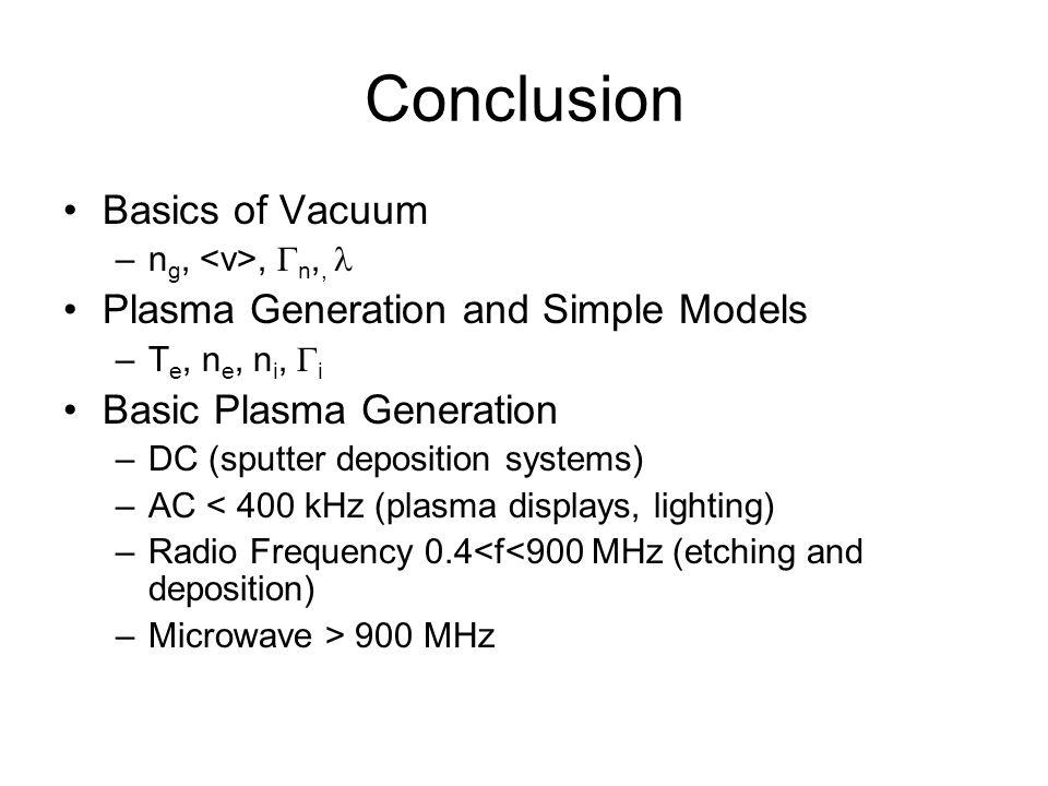 Conclusion Basics of Vacuum –n g,, n,, Plasma Generation and Simple Models –T e, n e, n i, i Basic Plasma Generation –DC (sputter deposition systems)