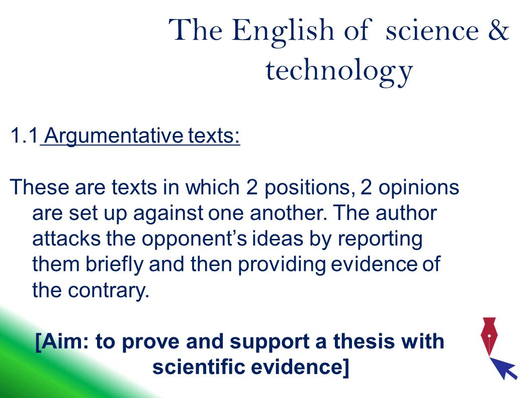 The English of science & technology 1.1 Argumentative texts: These are texts in which 2 positions, 2 opinions are set up against one another.